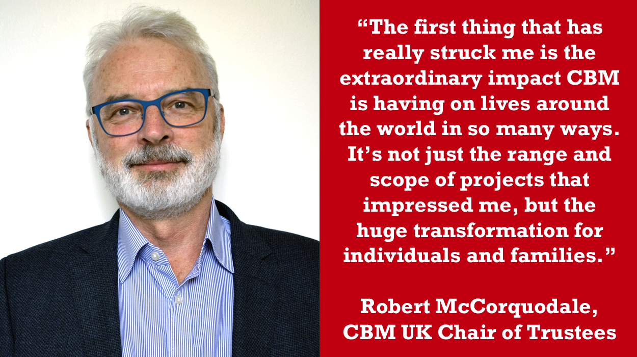 """Photo of Robert McCorquodale alongside this quote: """"The first thing that has really struck me is the extraordinary impact CBM is having on lives around the world in so many ways. It's not just the range and scope of projects that impressed me, but the huge transformation for individuals and families."""""""